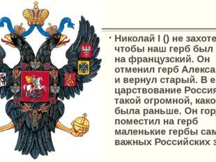 Николай I () не захотел, чтобы наш герб был похож на французский. Он отменил
