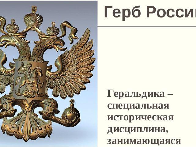 Геральдика – специальная историческая дисциплина, занимающаяся изучением герб...