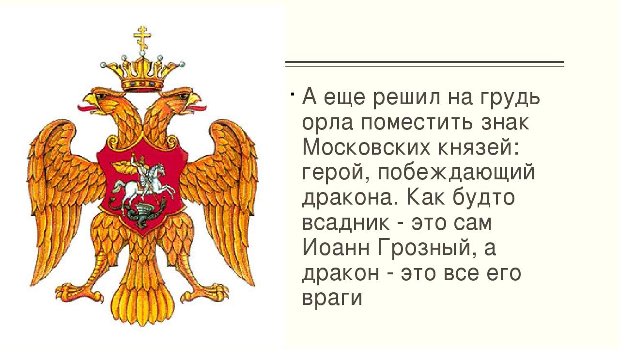 А еще решил на грудь орла поместить знак Московских князей: герой, побеждающ...
