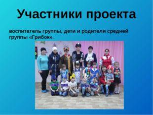 Участники проекта воспитатель группы, дети и родители средней группы «Грибок».