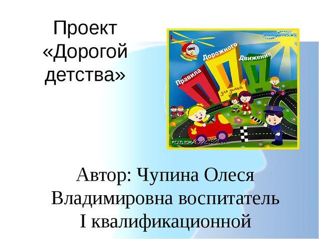 Проект «Дорогой детства» Автор: Чупина Олеся Владимировна воспитатель I квали...