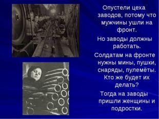 Опустели цеха заводов, потому что мужчины ушли на фронт. Но заводы должны раб