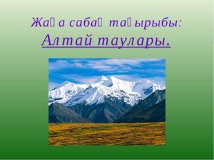 Жаңа сабақ тақырыбы: Алтай таулары.