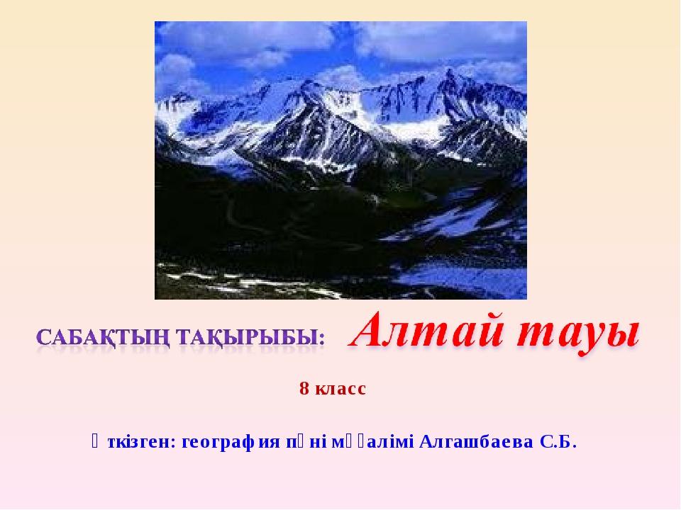 8 класс Өткізген: география пәні мұғалімі Алгашбаева С.Б.