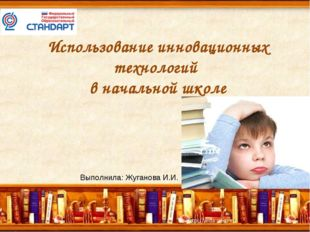 Использование инновационных технологий в начальной школе Выполнила: Жуганова
