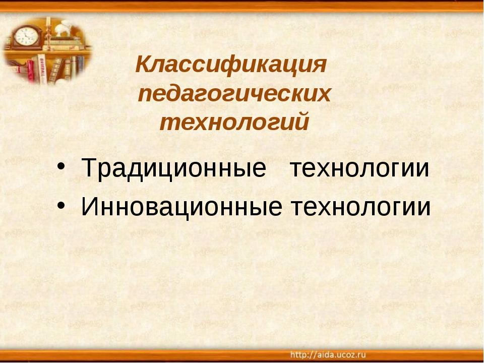 Классификация педагогических технологий Традиционные технологии Инновационны...