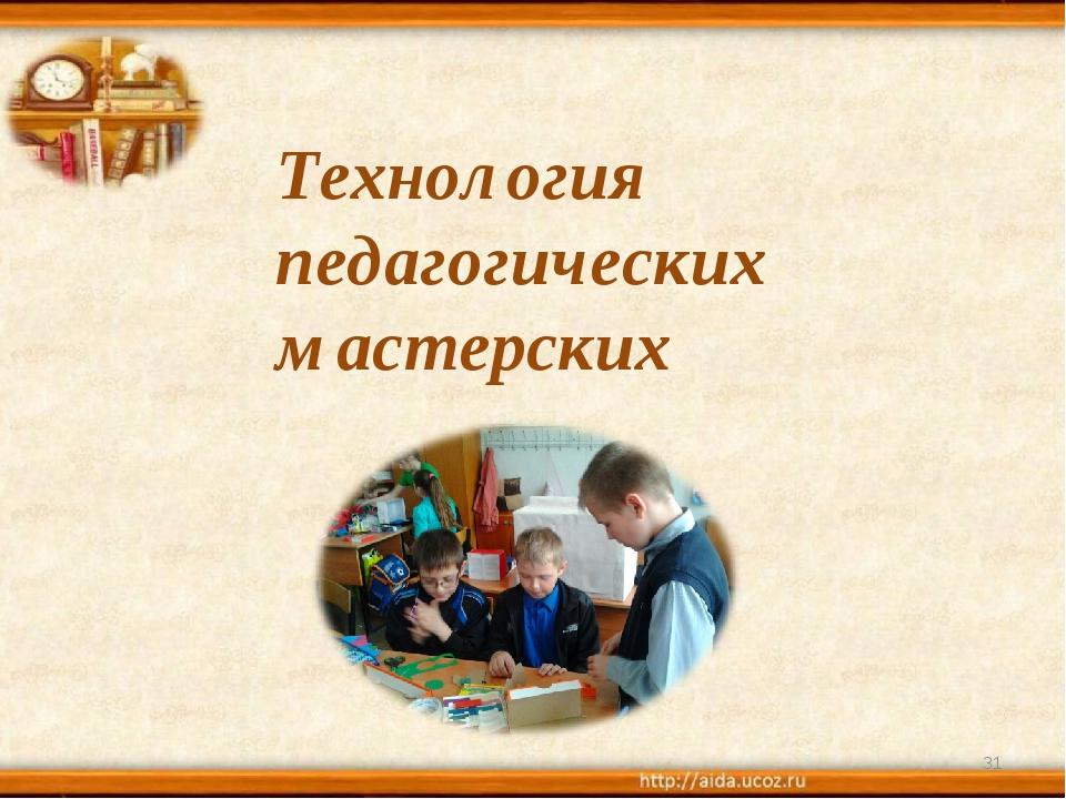 * Технология педагогических мастерских