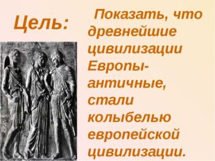 Цель: Показать, что древнейшие цивилизации Европы- античные, стали колыбелью