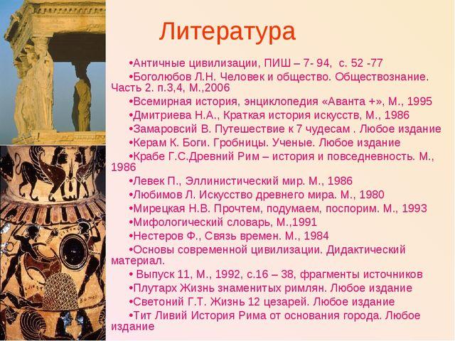 Литература Античные цивилизации, ПИШ – 7- 94, с. 52 -77 Боголюбов Л.Н. Челове...