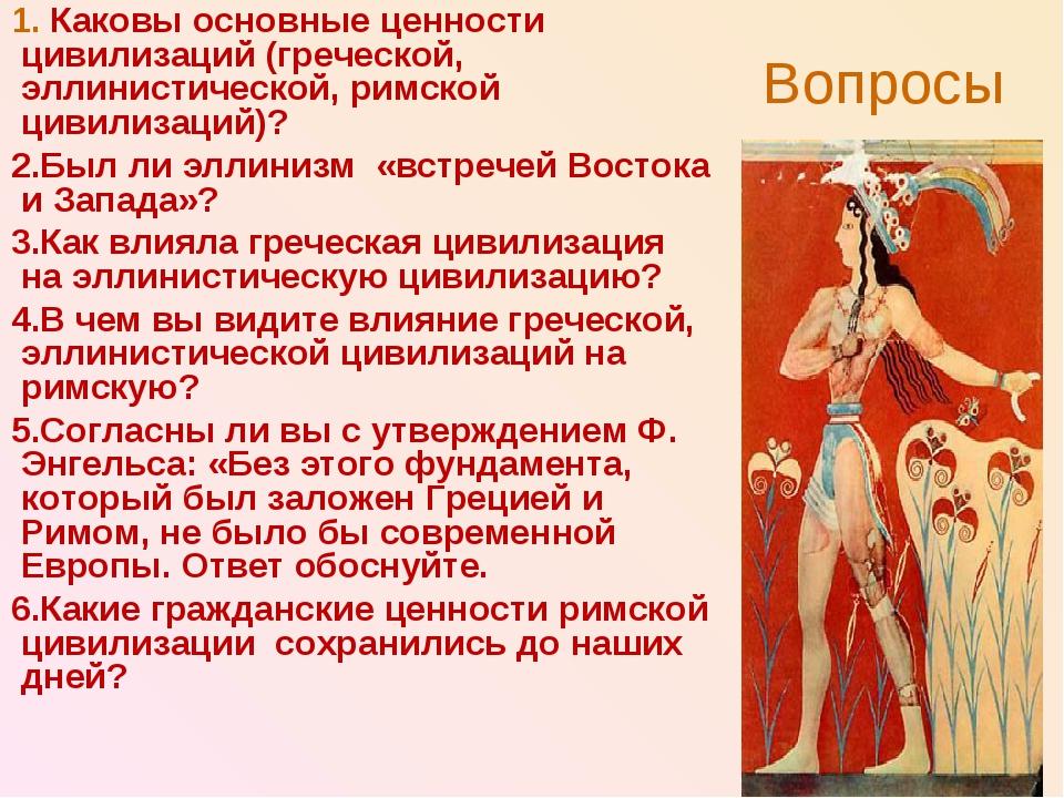 Вопросы Каковы основные ценности цивилизаций (греческой, эллинистической, рим...