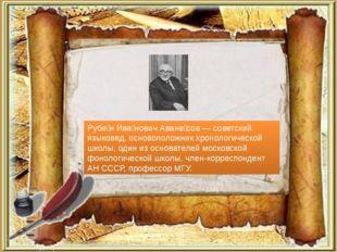 Рубе́н Ива́нович Аване́сов — советский языковед, основоположник хронологическ
