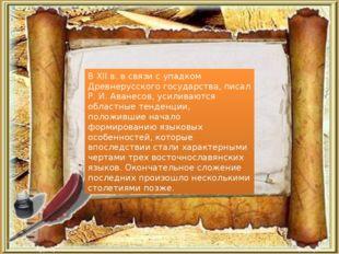 В XII в. в связи с упадком Древнерусского государства, писал Р. И. Аванесов,