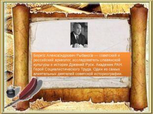 Бори́с Алекса́ндрович Рыбако́в — советский и российский археолог, исследовате
