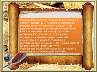 Период Древнерусского государства со столицей в Киеве, утверждал Б. А. Рыбако