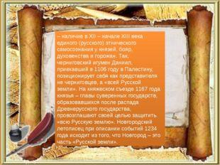 – наличие в XII – начале XIII века единого (русского) этнического самосознани