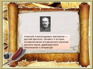 Алексе́й Алекса́ндрович Ша́хматов — русский филолог, лингвист и историк, осно