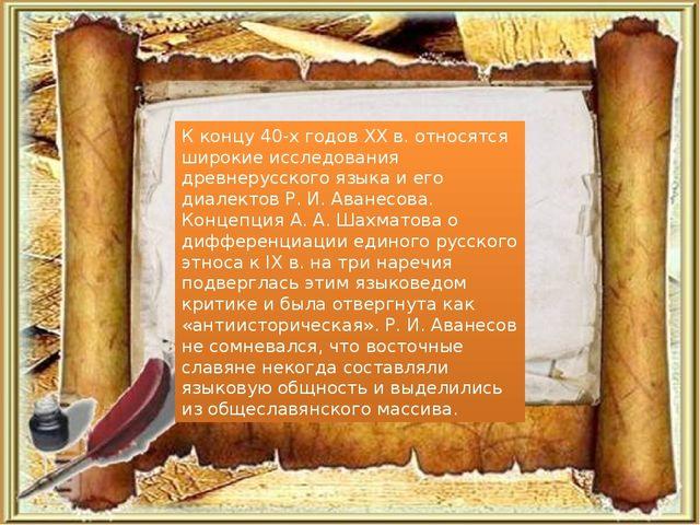 К концу 40-х годов XX в. относятся широкие исследования древнерусского языка...
