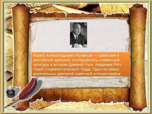 Бори́с Алекса́ндрович Рыбако́в — советский и российский археолог, исследовате...