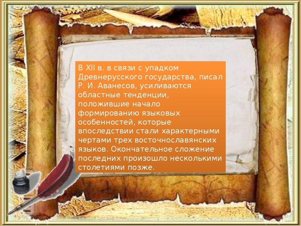 В XII в. в связи с упадком Древнерусского государства, писал Р. И. Аванесов,...