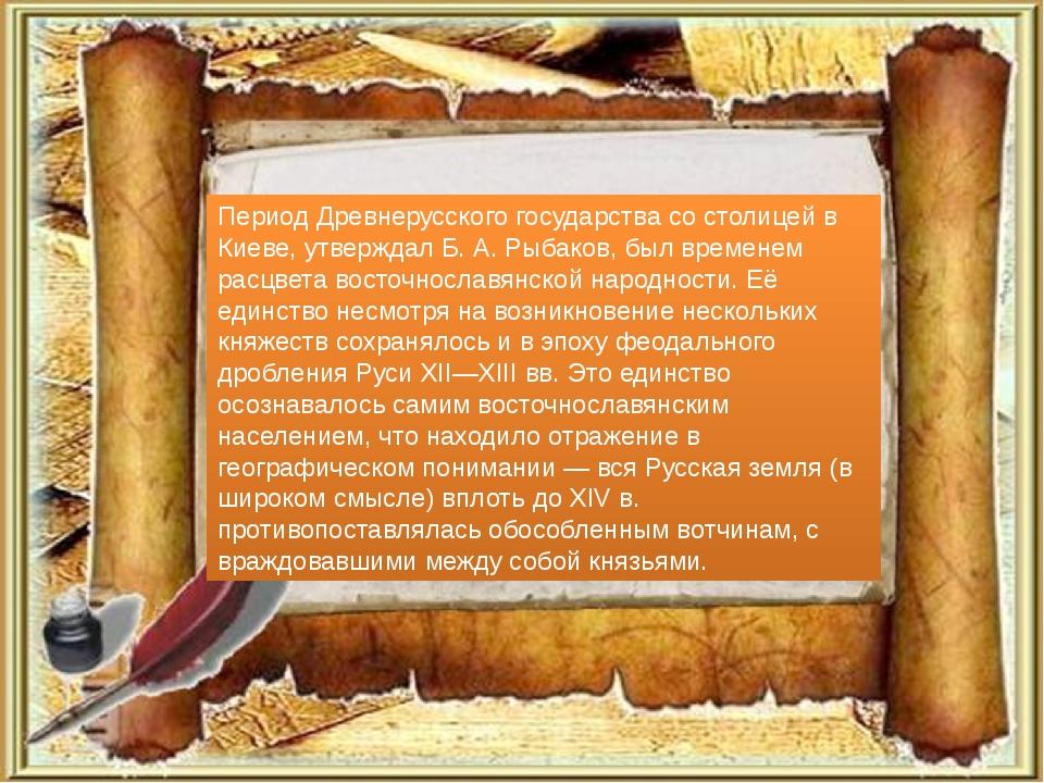 Период Древнерусского государства со столицей в Киеве, утверждал Б. А. Рыбако...