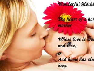 Wonderful Mother The heart of a home is a mother Whose love is warm and tru
