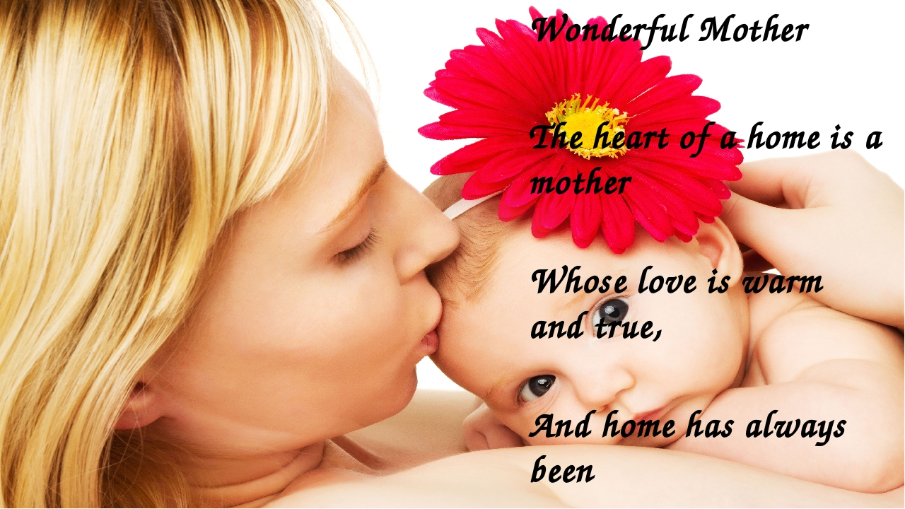 Wonderful Mother  The heart of a home is a mother Whose love is warm and tru...