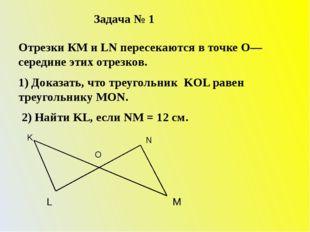 Задача № 1 Отрезки КМ и LN пересекаются в точке О—середине этих отрезков. 1)