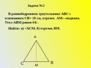 Задача №2 В равнобедренном треугольнике АВС с основанием СВ= 10 см, отрезок А