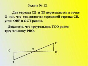 Задача № 12 Два отрезка СВ и ТР пересекаются в точке О так, что она является