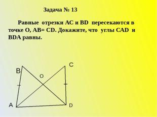 Задача № 13 Равные отрезки АС и ВD пересекаются в точке О, АВ= СD. Докажите,