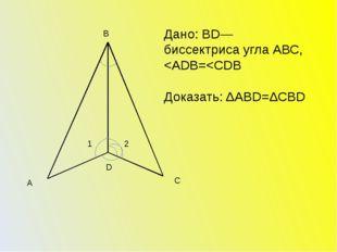 В С А D 1 2 Дано: ВD— биссектриса угла АВС,