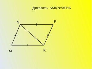 M K P N Доказать: ∆МКN=∆PNK
