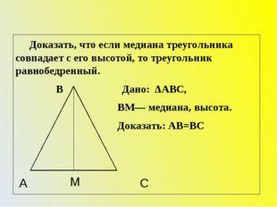 Доказать, что если медиана треугольника совпадает с его высотой, то треуголь