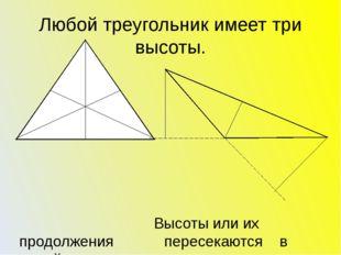 Любой треугольник имеет три высоты. Высоты или их продолжения пересекаются в