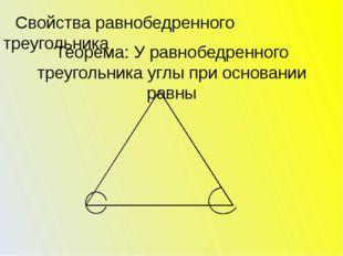 Теорема: У равнобедренного треугольника углы при основании равны Свойства рав