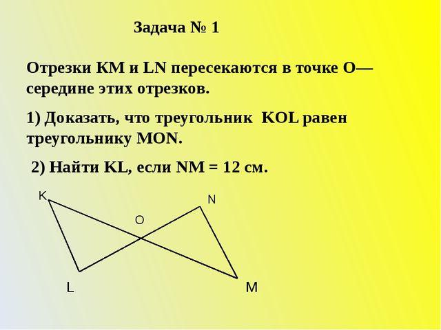 Задача № 1 Отрезки КМ и LN пересекаются в точке О—середине этих отрезков. 1)...