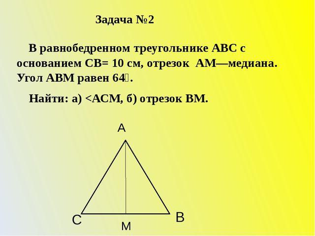 Задача №2 В равнобедренном треугольнике АВС с основанием СВ= 10 см, отрезок А...