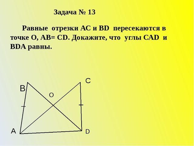 Задача № 13 Равные отрезки АС и ВD пересекаются в точке О, АВ= СD. Докажите,...