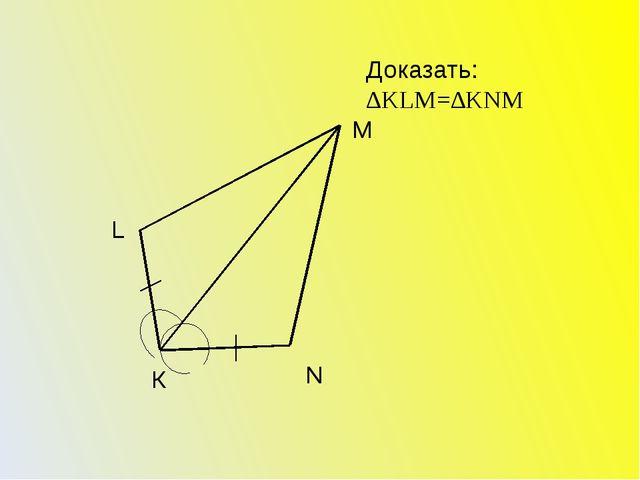 Доказать: ∆KLM=∆KNM К L M N
