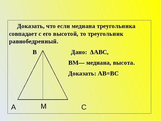 Доказать, что если медиана треугольника совпадает с его высотой, то треуголь...