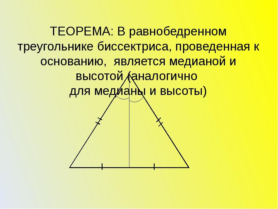 ТЕОРЕМА: В равнобедренном треугольнике биссектриса, проведенная к основанию,...