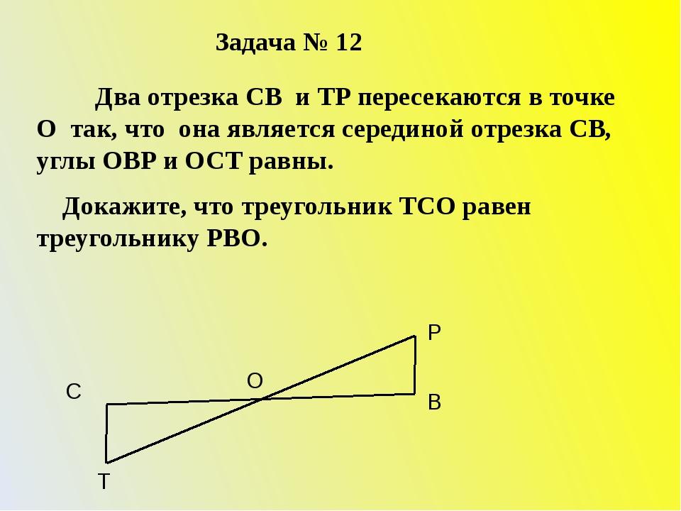 Задача № 12 Два отрезка СВ и ТР пересекаются в точке О так, что она является...