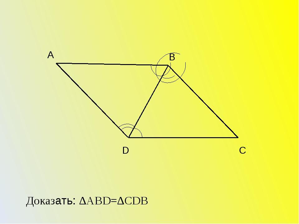 А В D С Доказать: ∆АВD=∆CDВ