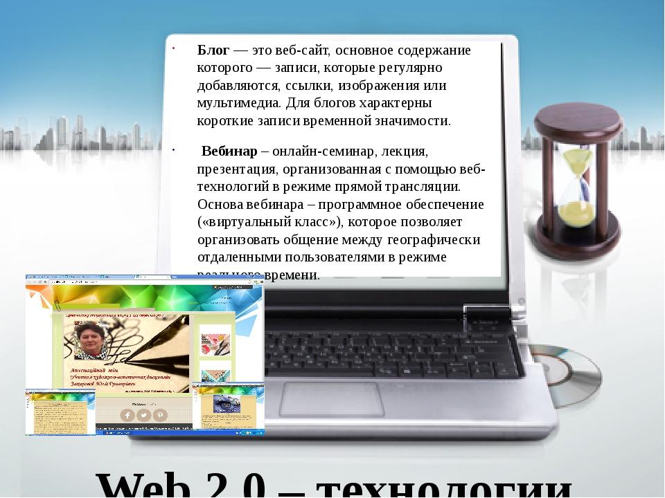 Web 2.0 – технологии Блог — это веб-сайт, основное содержание которого — зап...