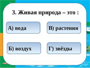 3. Живая природа – это : В) растения Б) воздух А) вода Г) звёзды