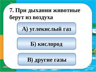 7. При дыхании животные берут из воздуха Б) кислород А) углекислый газ В) др