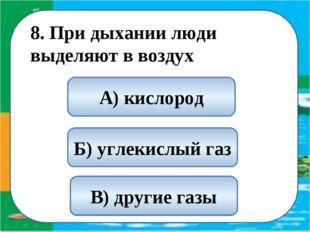 8. При дыхании люди выделяют в воздух Б) углекислый газ А) кислород В) други