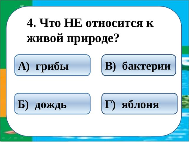 4. Что НЕ относится к живой природе? Б) дождь А) грибы В) бактерии Г) яблоня