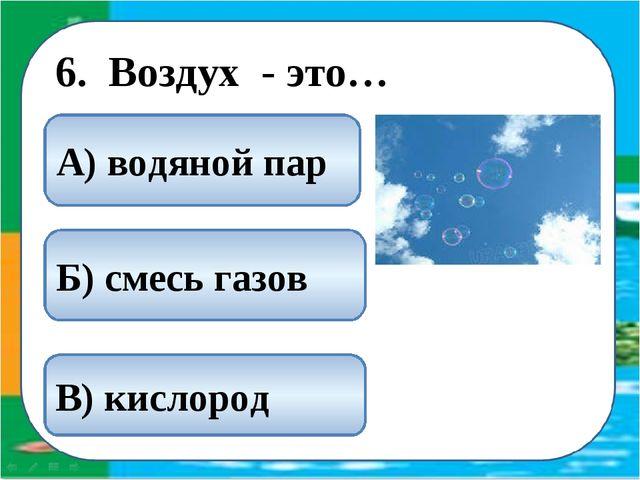 6. Воздух - это… Б) смесь газов В) кислород А) водяной пар