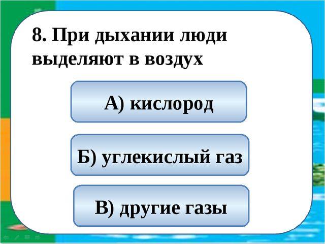 8. При дыхании люди выделяют в воздух Б) углекислый газ А) кислород В) други...